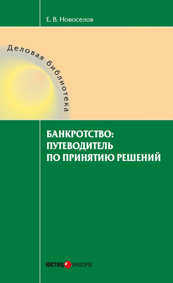 Евгений Новоселов Банкротство: путеводитель по принятию решений как правильно продать предприятие с долгами