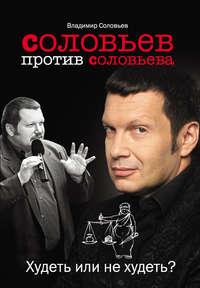 Соловьев, Владимир  - Соловьев против Соловьева. Худеть или не худеть?