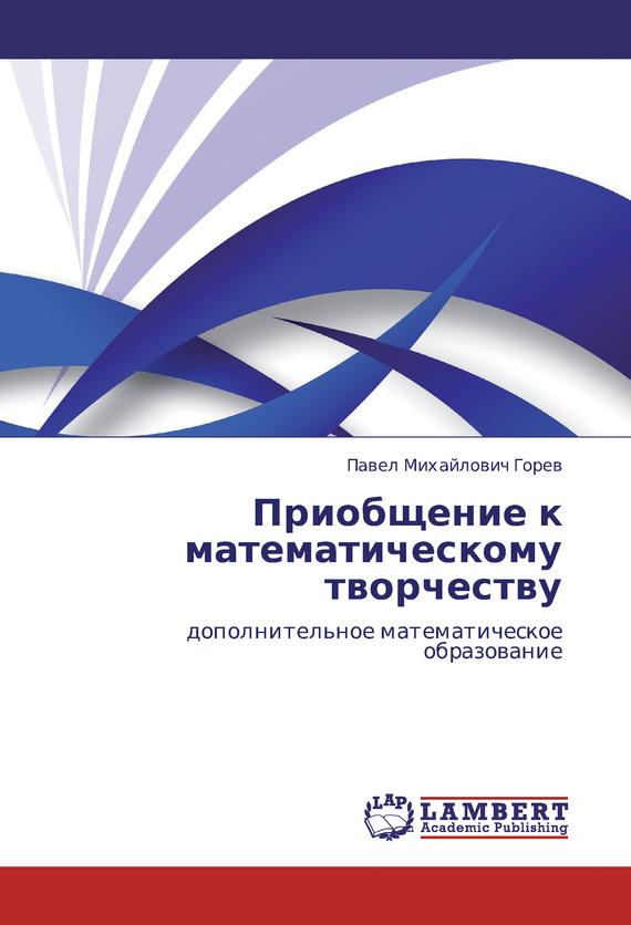 П. М. Горев Приобщение к математическому творчеству. Дополнительное математическое образование цена 2017