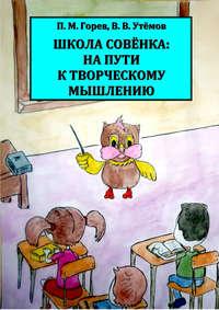 Горев, П. Г.  - Школа Совёнка: на пути к творческому мышлению