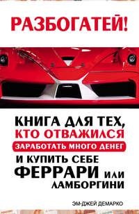 ДеМарко, Эм-Джей  - Разбогатей! Книга для тех, кто отважился заработать много денег и купить себе Феррари или Ламборгини