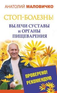 Маловичко, Анатолий  - СТОП-болезнь! Вылечи суставы и органы пищеварения