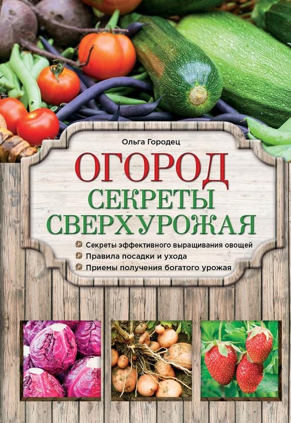 Ольга Городец Огород. Секреты сверхурожая сад секреты сверхурожая