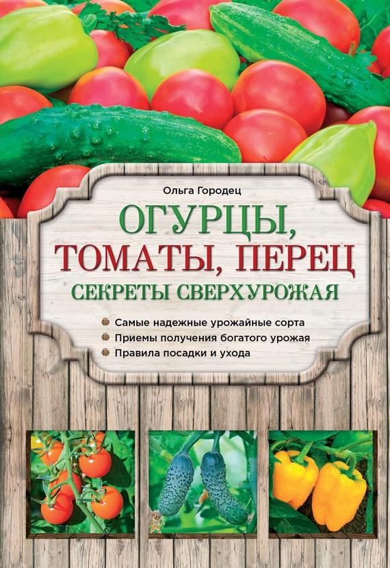 Огурцы, томаты, перец. Секреты сверхурожая развивается внимательно и заботливо