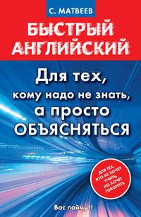 Матвеев, С. А.  - Быстрый английский. Для тех, кому надо не знать, а просто объясняться