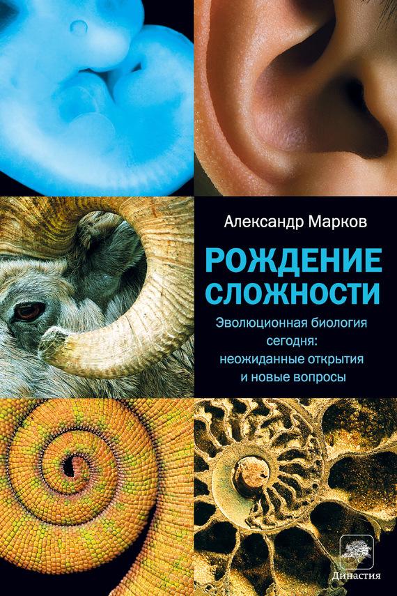 Александр Марков - Рождение сложности. Эволюционная биология сегодня: неожиданные открытия и новые вопросы