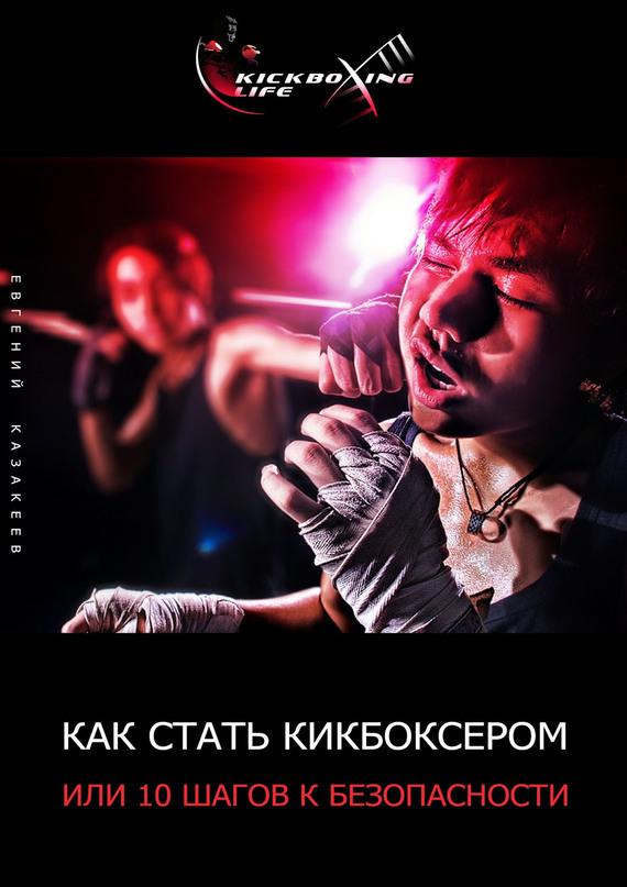 Евгений Казакеев Как стать кикбоксером, или 10шагов кбезопасности как выработать здоровый пофигизм или 12 шагов к уверенности в себе