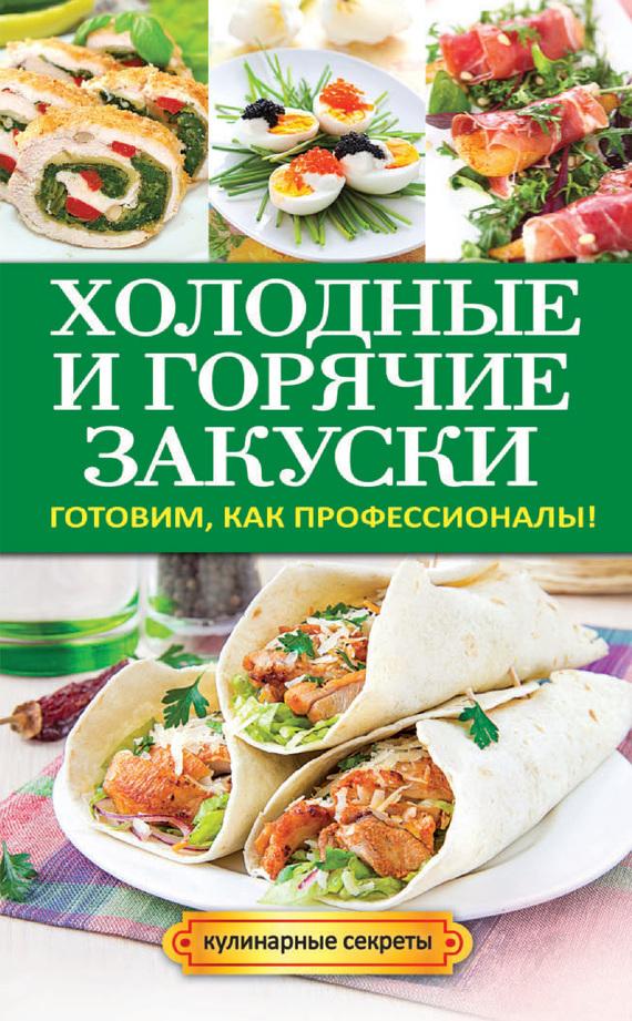 Анастасия Кривцова Холодные и горячие закуски. Готовим, как профессионалы! кривцова а грибные рецепты готовим как профессионалы