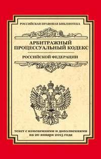- Арбитражный процессуальный кодекс Российской Федерации. Текст с изменениями и дополнениями на 20 января 2015
