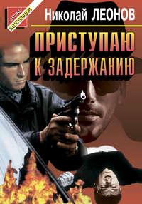 Леонов, Николай  - Приступаю к задержанию
