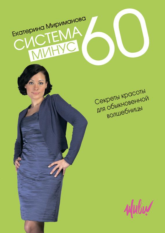 Екатерина Мириманова Система минус 60. Секреты красоты для обыкновенной волшебницы