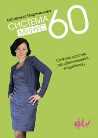 Мириманова, Екатерина  - Система минус 60. Секреты красоты для обыкновенной волшебницы