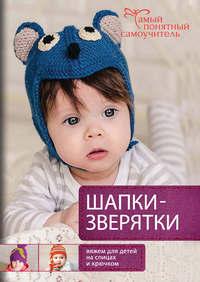 Елена Гончар - Шапки-зверятки. Вяжем для детей спицами и крючком