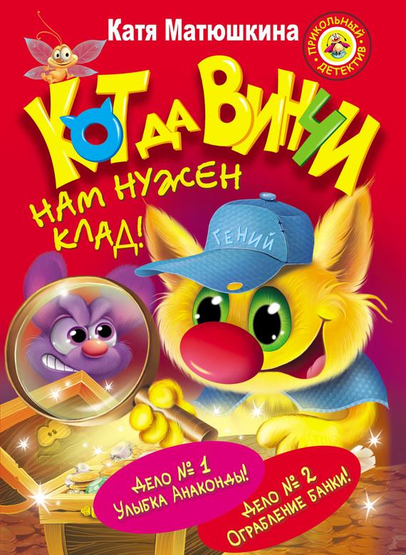 Катя Матюшкина Кот да Винчи. Нам нужен клад! (сборник) кот да винчи улыбка анаконды
