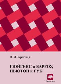 Арнольд, В. И.  - Гюйгенс и Барроу, Ньютон и Гук. Первые шаги математического анализа и теории катастроф, от эвольвент до квазикристаллов