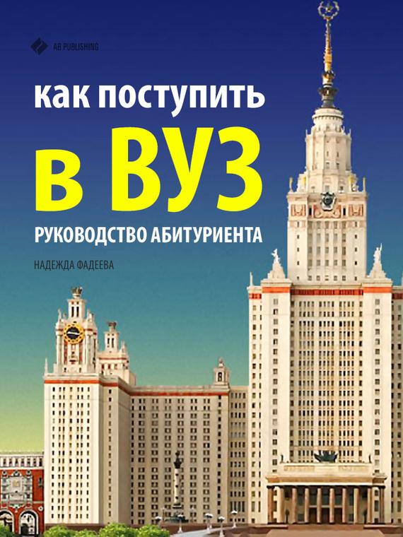 Надежда Фадеева - Как поступить в ВУЗ. Руководство абитуриента (fb2) скачать книгу бесплатно