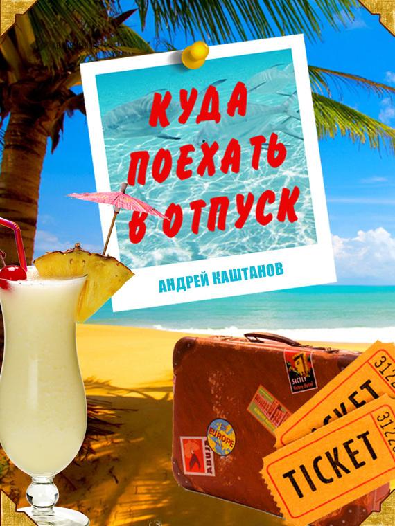 Андрей Каштанов - Куда поехать в отпуск (fb2) скачать книгу бесплатно