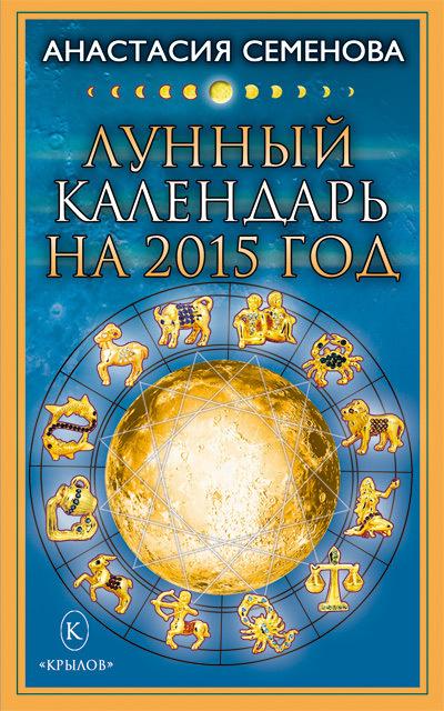 Анастасия Семенова Лунный календарь на 2015 год зюрняева т азарова ю луна помогает привлечь деньги лунный календарь на 20 лет