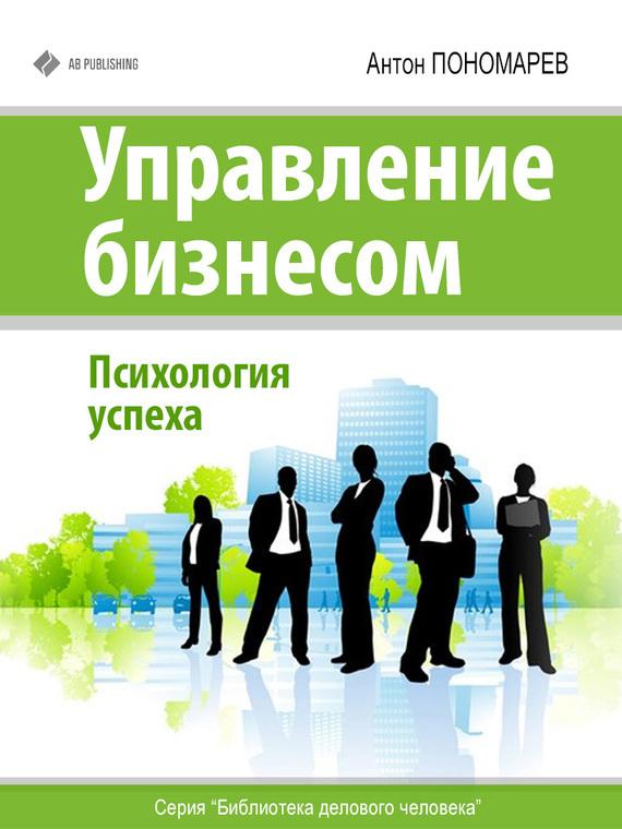 Антон Пономарев - Управление бизнесом. Психология успеха (fb2) скачать книгу бесплатно