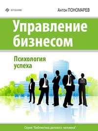 Пономарев, Антон  - Управление бизнесом. Психология успеха