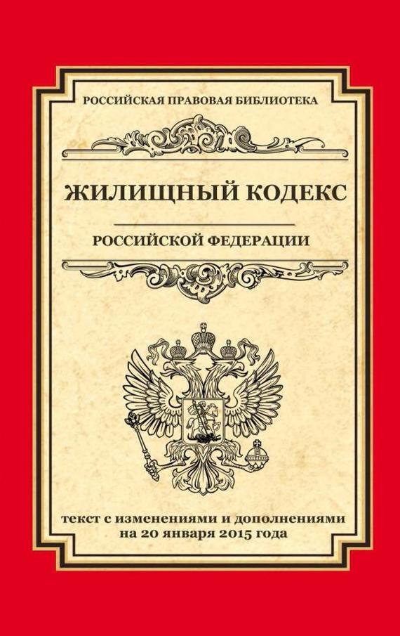 Жилищный кодекс Российской Федерации. Текст с изменениями и дополнениями на 20 января 2015 г.