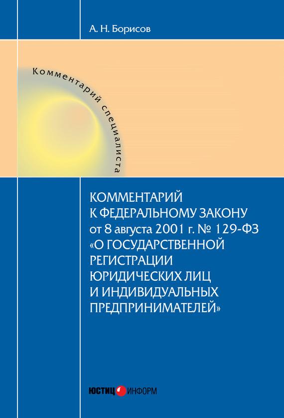 А. Н. Борисов Комментарий к Федеральному Закону от 8 августа 2001 г. №129-ФЗ «О государственной регистрации юридических лиц и индивидуальных предпринимателей» (постатейный)
