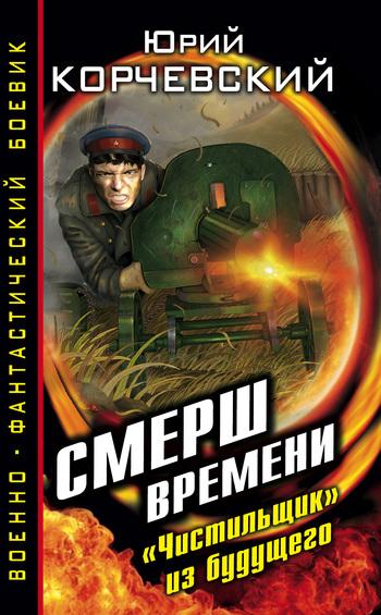Юрий Корчевский - СМЕРШ времени. «Чистильщик» из будущего