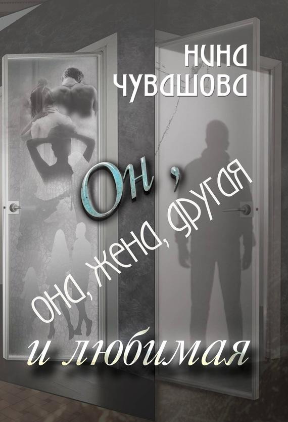 Нина Чувашова Он, она, жена, другая и любимая