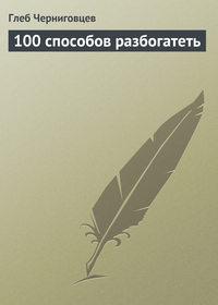 Черниговцев, Глеб  - 100 способов разбогатеть