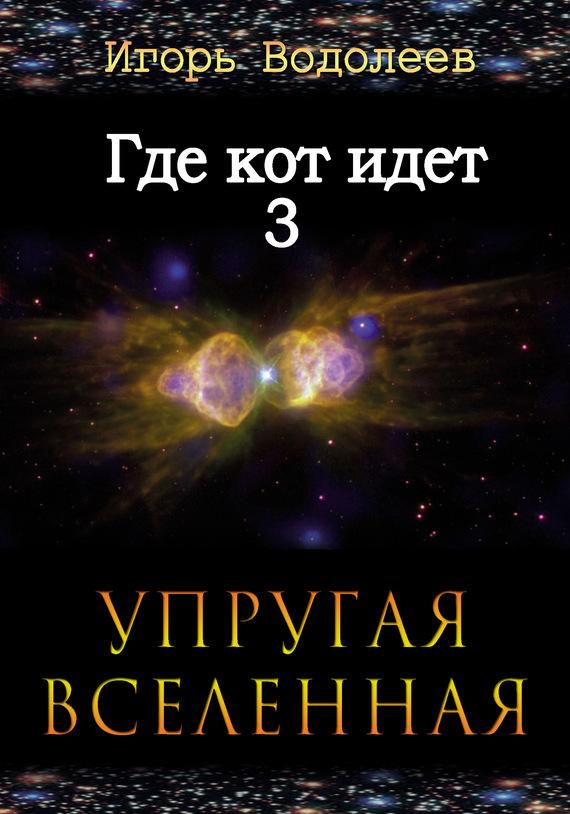 Игорь Водолеев - Где кот идет 3. Упругая вселенная (fb2) скачать книгу бесплатно