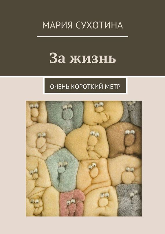 Мария Сухотина За жизнь. Очень короткий метр (сборник) власова мария я люблю жизнь