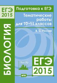 Рохлов, В. С.  - Подготовка к ЕГЭ в 2015 году. Биология. Тематические работы для 10-11 классов