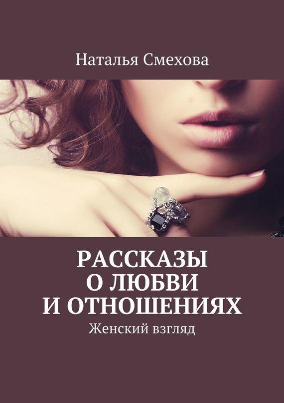 Наталья Смехова Рассказы о любви и отношениях. Женский взгляд ISBN: 978-5-4474-0513-7
