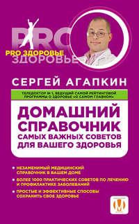 Агапкин, Сергей  - Домашний справочник самых важных советов для вашего здоровья