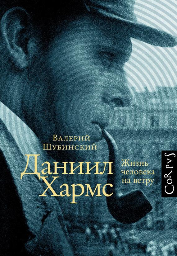 Валерий Шубинский Даниил Хармс. Жизнь человека на ветру