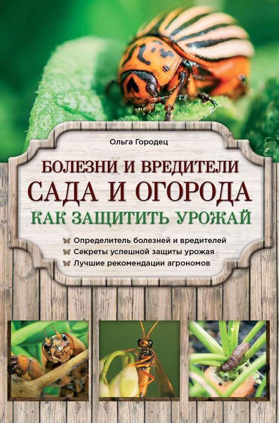 Ольга Городец Болезни и вредители сада и огорода. Как защитить урожай секреты фруктового сада урожай на зависть соседям