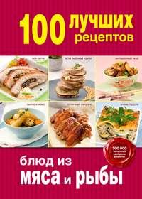 - 100 лучших рецептов блюд из мяса и рыбы