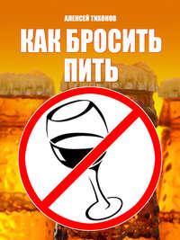 Тихонов, Алексей  - Как бросить пить