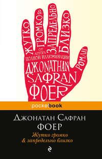 Джонатан Сафран Фоер - Жутко громко и запредельно близко