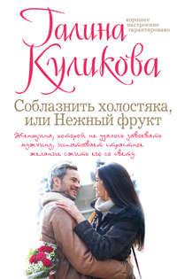 Куликова, Галина  - Соблазнить холостяка, или Нежный фрукт