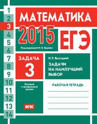Высоцкий, И. Р.  - ЕГЭ 2015. Математика. Задача 3. Задачи на наилучший выбор. Рабочая тетрадь