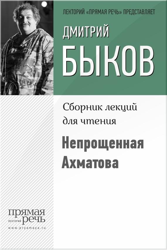 Дмитрий Быков Непрощенная Ахматова в саду ахматова