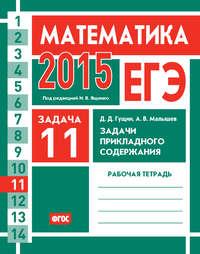 Гущин, Д. Д.  - ЕГЭ 2015. Математика. Задача 11. Задачи прикладного содержания. Рабочая тетрадь