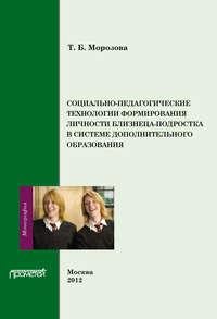 Морозова, Т. Б.  - Социально-педагогические технологии в формировании личности близнеца-подростка в системе дополнительного образования