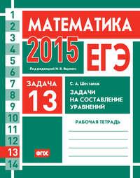 - ЕГЭ 2015. Математика. Задача 13. Задачи на составление уравнений. Рабочая тетрадь