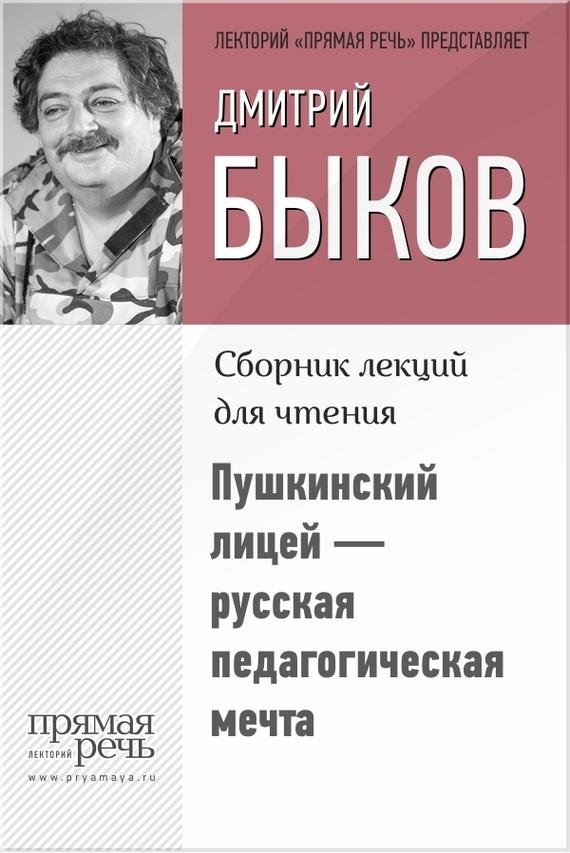 Дмитрий Быков Пушкинский лицей – русская педагогическая мечта