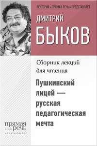 Быков, Дмитрий  - Пушкинский лицей – русская педагогическая мечта