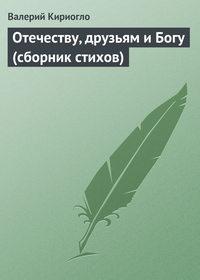 Кириогло, Валерий  - Отечеству, друзьям и Богу (сборник стихов)