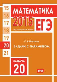 Шестаков, С. А.  - ЕГЭ 2015. Математика. Задача 20. Задачи с параметром