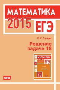 Гордин, Р. К.  - ЕГЭ 2015. Математика. Решение задачи 18